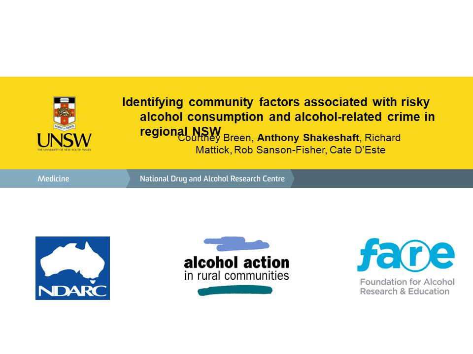 Identifying community factors associated with risky alcohol consumption and alcohol-related crime in regional NSW Courtney Breen, Anthony Shakeshaft, Richard Mattick, Rob Sanson-Fisher, Cate D'Este