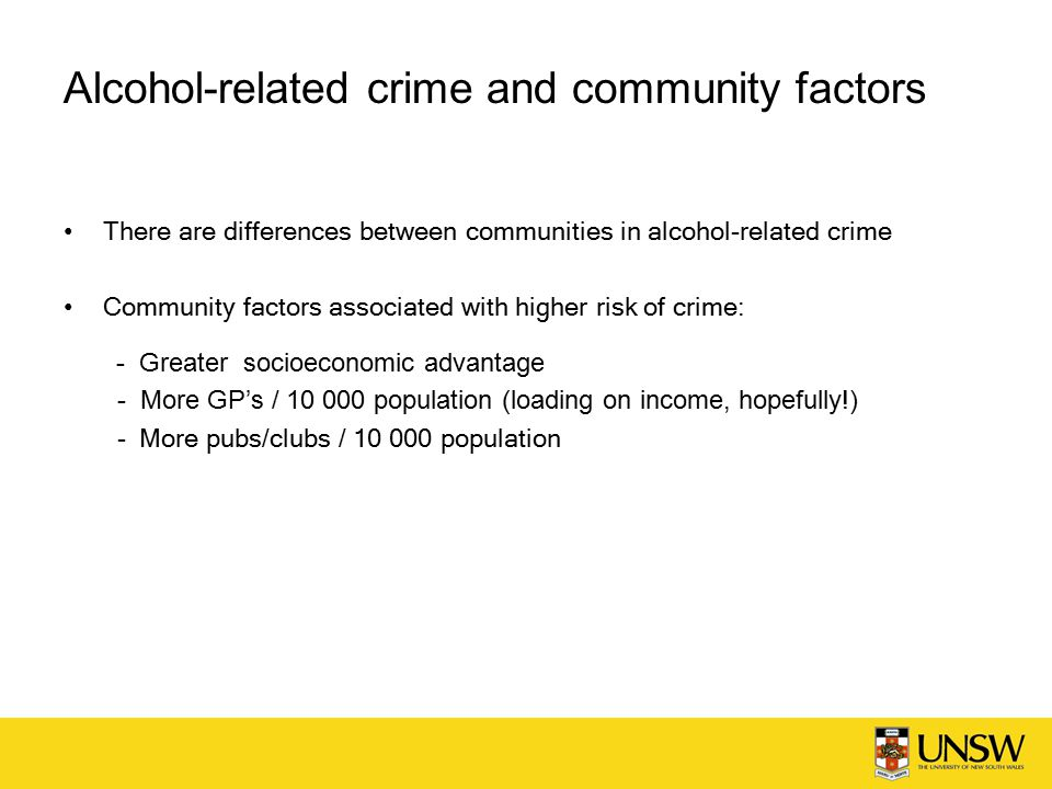 Alcohol-related crime and community factors There are differences between communities in alcohol-related crime Community factors associated with higher risk of crime: - Greater socioeconomic advantage - More GP's / population (loading on income, hopefully!) - More pubs/clubs / population