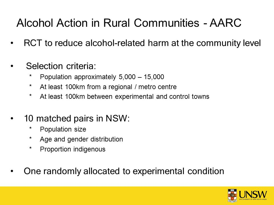 Alcohol Action in Rural Communities - AARC RCT to reduce alcohol-related harm at the community level Selection criteria:  Population approximately 5,000 – 15,000  At least 100km from a regional / metro centre  At least 100km between experimental and control towns 10 matched pairs in NSW:  Population size  Age and gender distribution  Proportion indigenous One randomly allocated to experimental condition