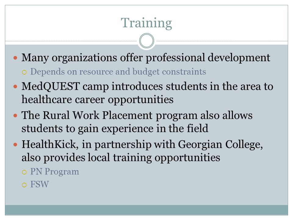 Training Many organizations offer professional development  Depends on resource and budget constraints MedQUEST camp introduces students in the area to healthcare career opportunities The Rural Work Placement program also allows students to gain experience in the field HealthKick, in partnership with Georgian College, also provides local training opportunities  PN Program  FSW