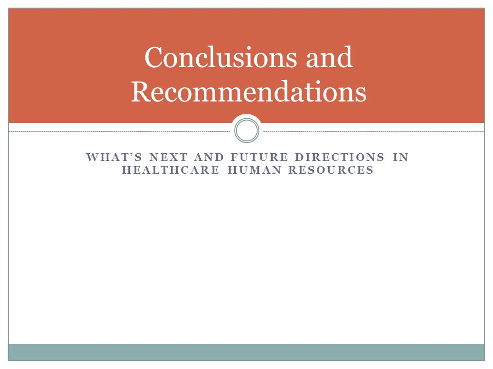 WHAT'S NEXT AND FUTURE DIRECTIONS IN HEALTHCARE HUMAN RESOURCES Conclusions and Recommendations