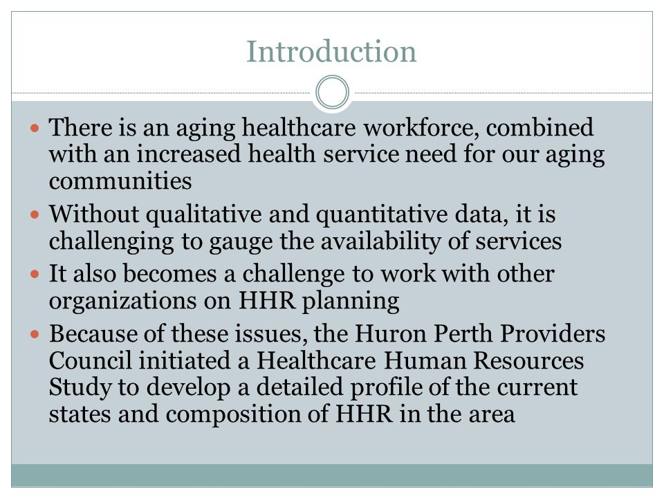 Introduction There is an aging healthcare workforce, combined with an increased health service need for our aging communities Without qualitative and quantitative data, it is challenging to gauge the availability of services It also becomes a challenge to work with other organizations on HHR planning Because of these issues, the Huron Perth Providers Council initiated a Healthcare Human Resources Study to develop a detailed profile of the current states and composition of HHR in the area