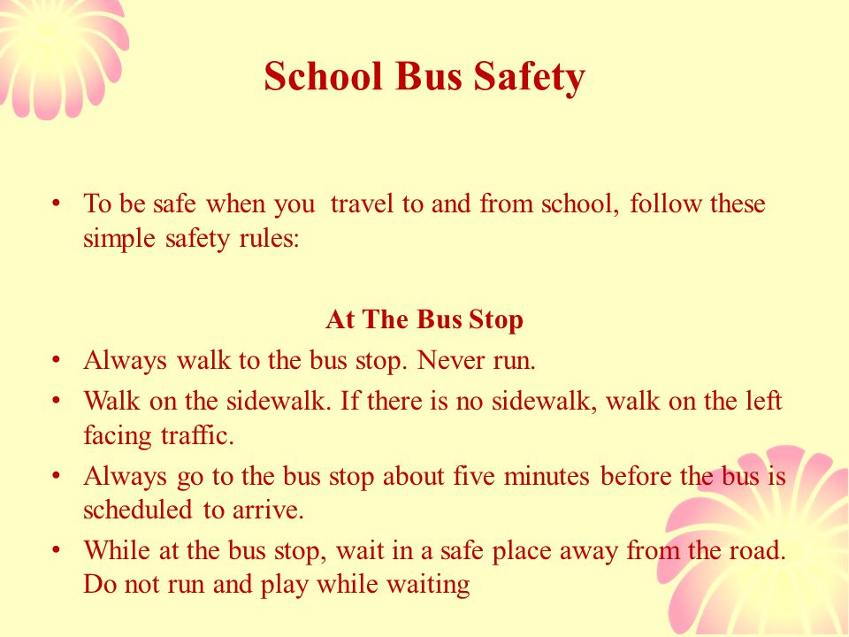 School Bus Safety To be safe when you travel to and from school, follow these simple safety rules: At The Bus Stop Always walk to the bus stop.