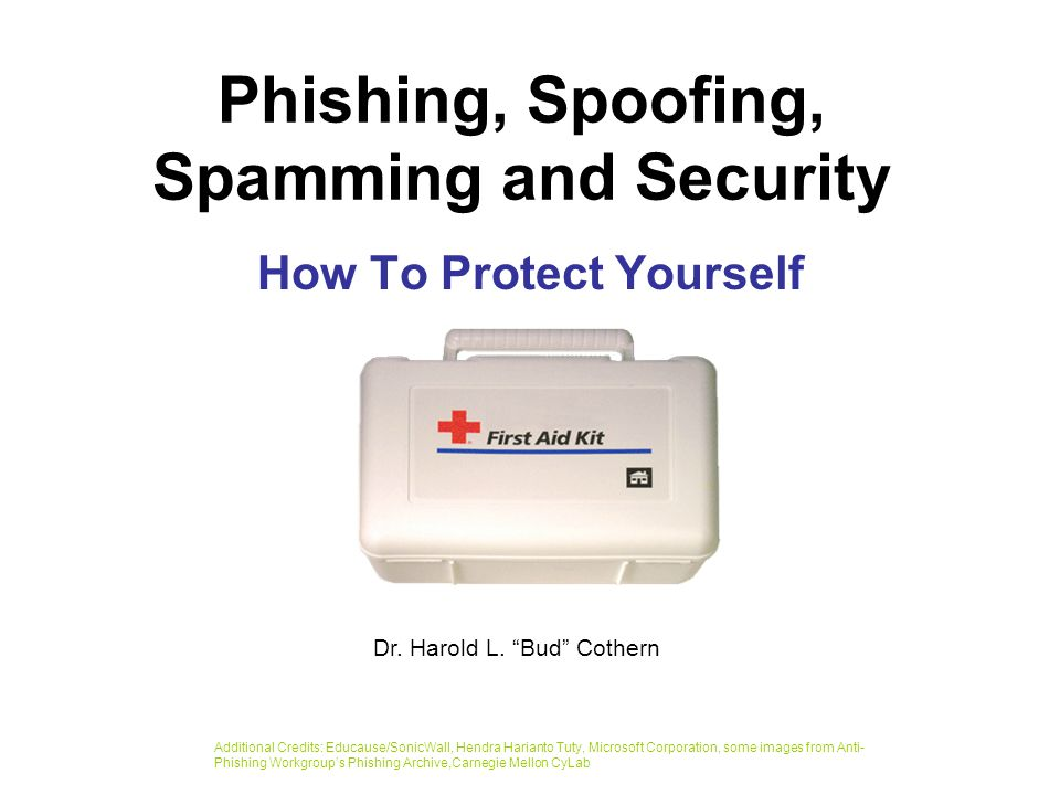 Phishing, Spoofing, Spamming and Security How To Protect Yourself Additional Credits: Educause/SonicWall, Hendra Harianto Tuty, Microsoft Corporation, some images from Anti- Phishing Workgroup's Phishing Archive,Carnegie Mellon CyLab Dr.