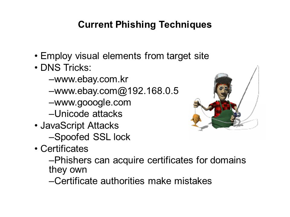 Employ visual elements from target site DNS Tricks: –  –  –Unicode attacks JavaScript Attacks –Spoofed SSL lock Certificates –Phishers can acquire certificates for domains they own –Certificate authorities make mistakes Current Phishing Techniques