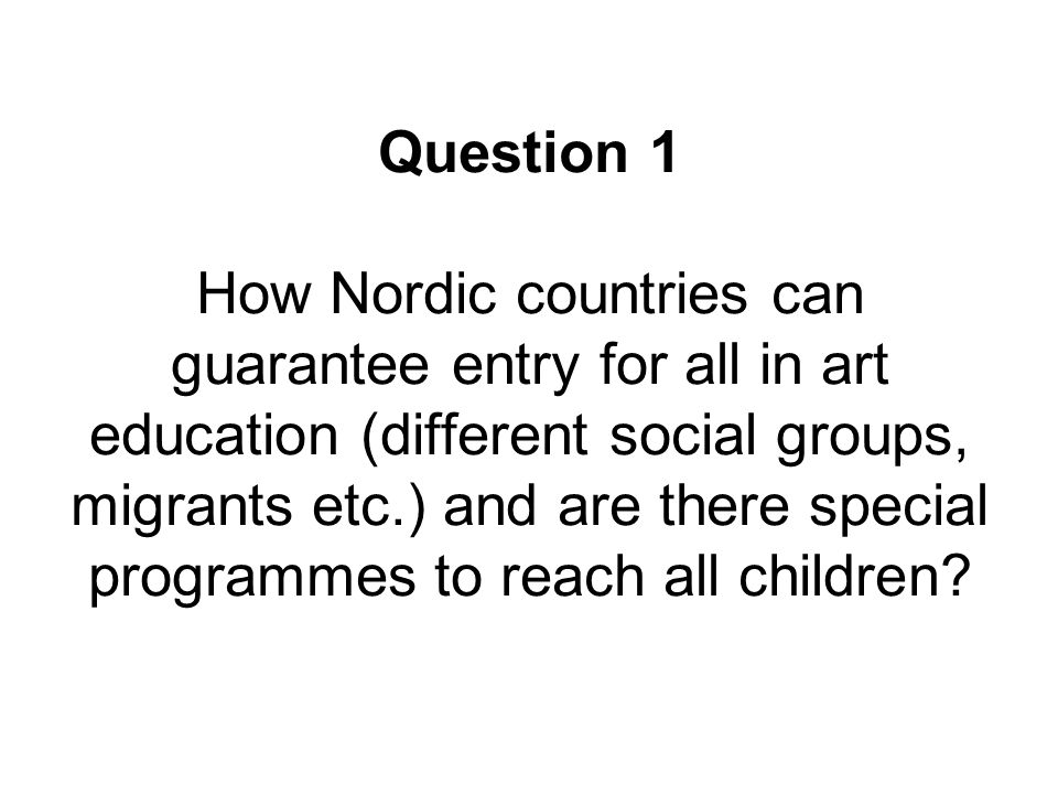 Question 1 How Nordic countries can guarantee entry for all in art education (different social groups, migrants etc.) and are there special programmes to reach all children