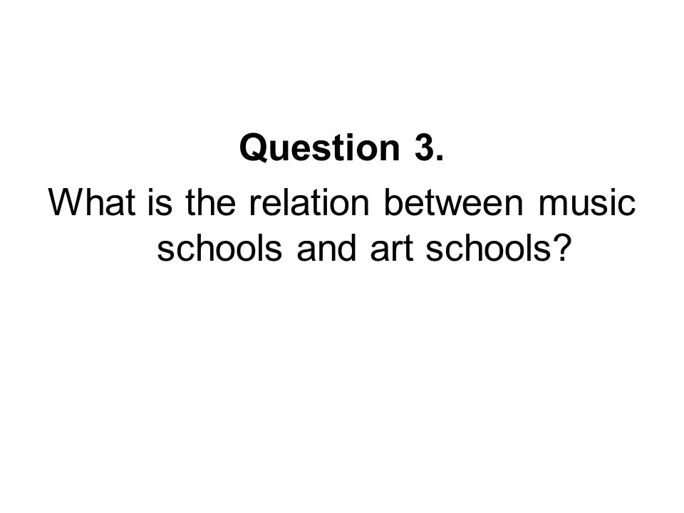 Question 3. What is the relation between music schools and art schools