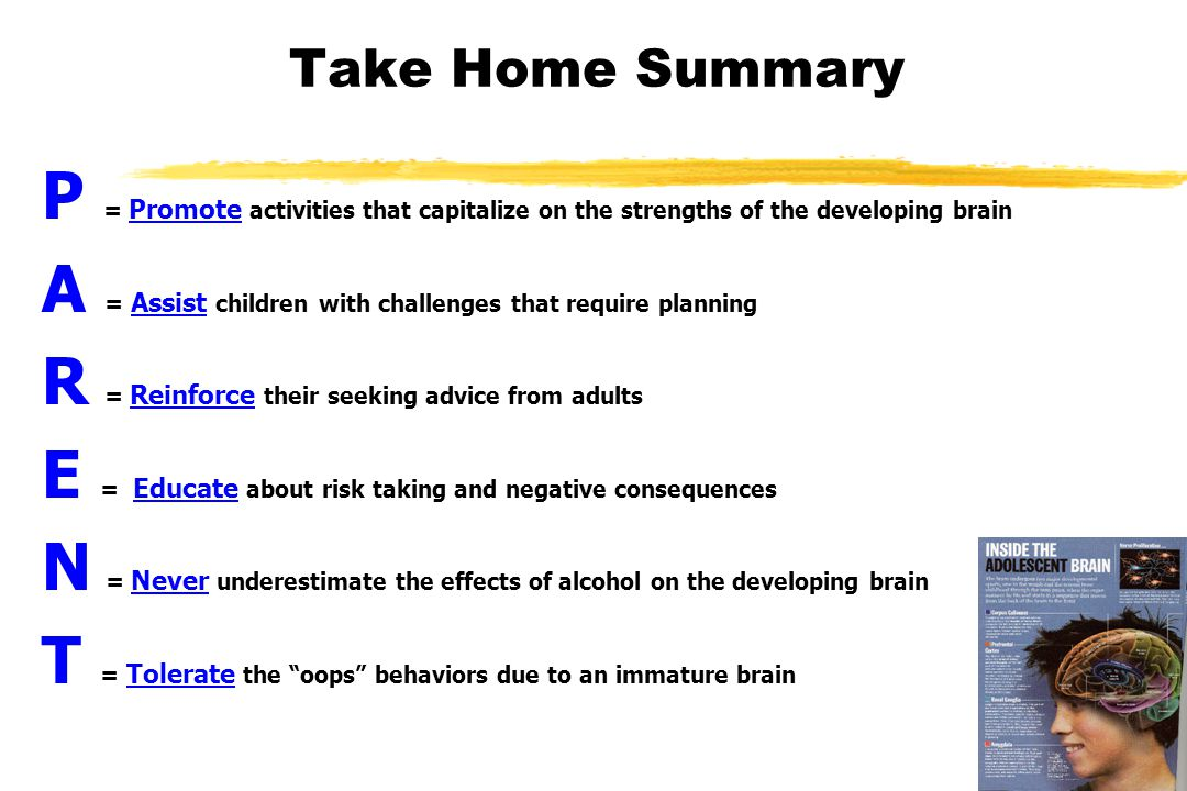 Take Home Summary P = Promote activities that capitalize on the strengths of the developing brain A = Assist children with challenges that require planning R = Reinforce their seeking advice from adults E = Educate about risk taking and negative consequences N = Never underestimate the effects of alcohol on the developing brain T = Tolerate the oops behaviors due to an immature brain