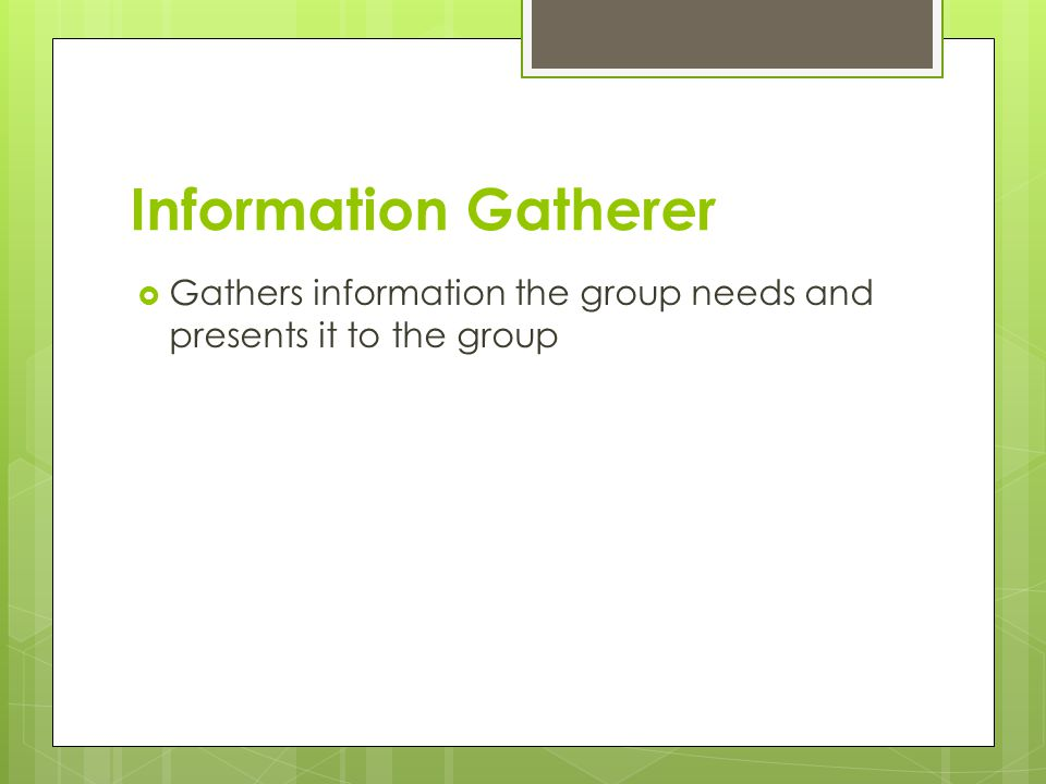 Information Gatherer  Gathers information the group needs and presents it to the group