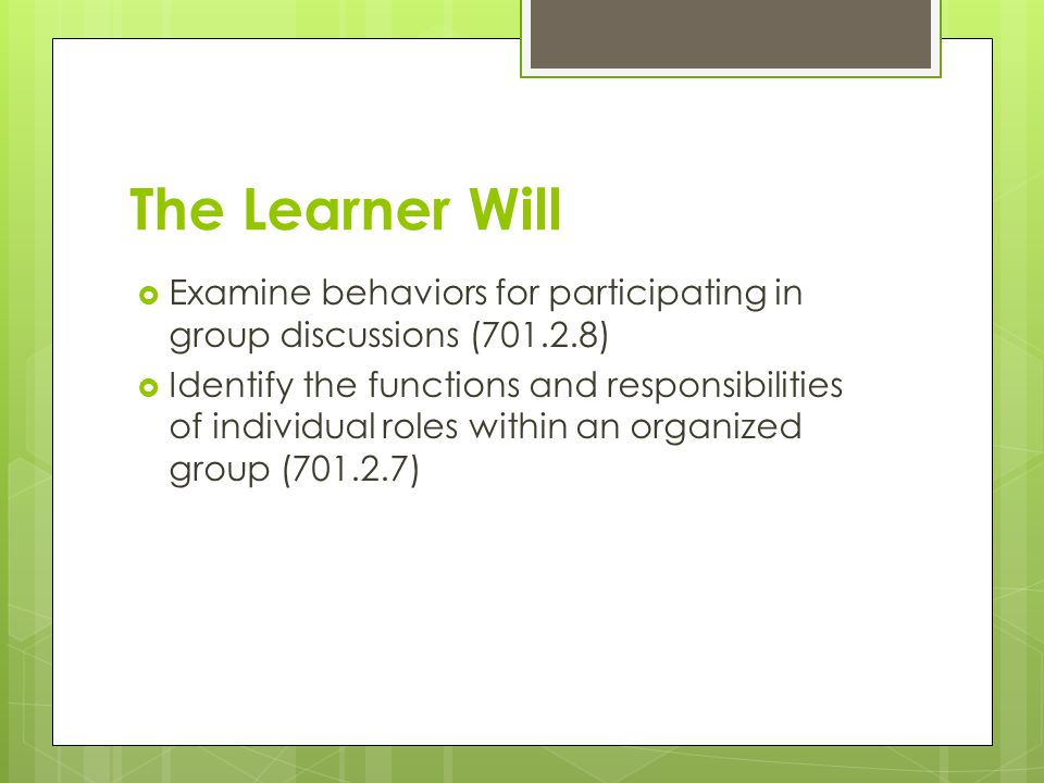 The Learner Will  Examine behaviors for participating in group discussions ( )  Identify the functions and responsibilities of individual roles within an organized group ( )
