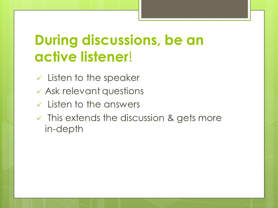 During discussions, be an active listener .