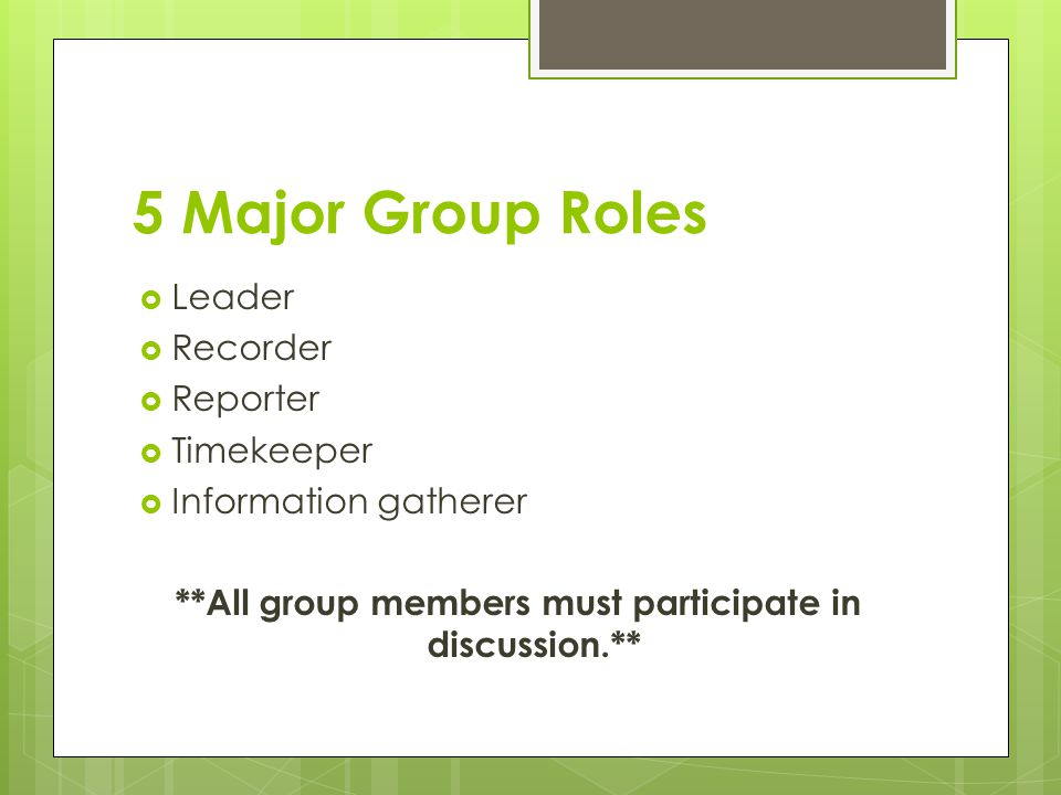 5 Major Group Roles  Leader  Recorder  Reporter  Timekeeper  Information gatherer **All group members must participate in discussion.**