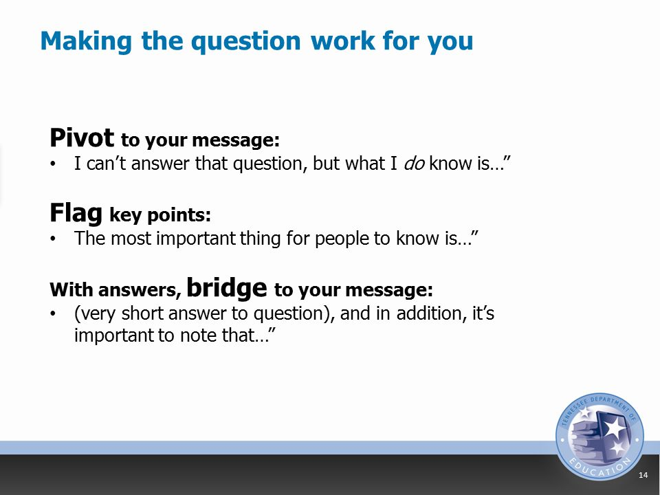 Making the question work for you 14 Pivot to your message: I can't answer that question, but what I do know is… Flag key points: The most important thing for people to know is… With answers, bridge to your message: (very short answer to question), and in addition, it's important to note that…