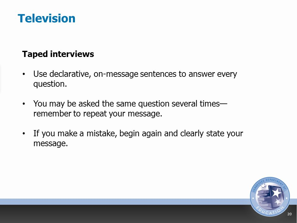 Television 20 Taped interviews Use declarative, on-message sentences to answer every question.