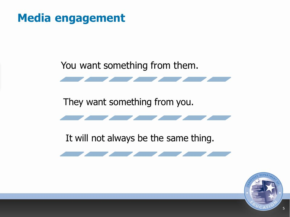 Media engagement 5 You want something from them. They want something from you.