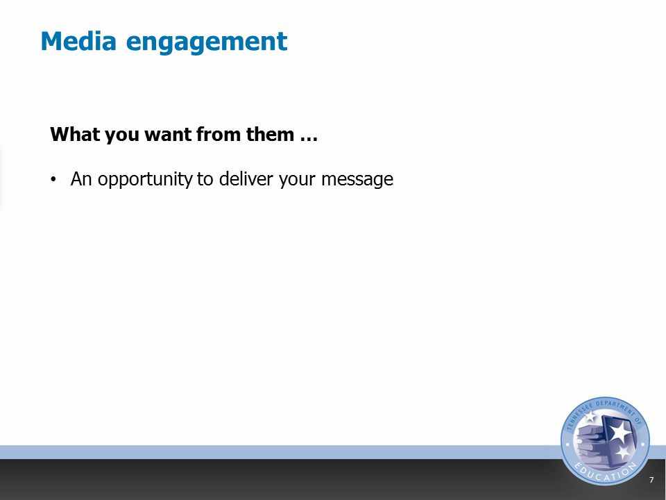 Media engagement 7 What you want from them … An opportunity to deliver your message