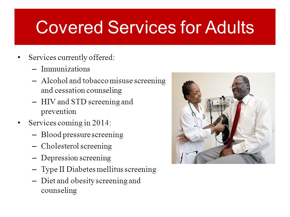 Covered Services for Adults Services currently offered: – Immunizations – Alcohol and tobacco misuse screening and cessation counseling – HIV and STD screening and prevention Services coming in 2014: – Blood pressure screening – Cholesterol screening – Depression screening – Type II Diabetes mellitus screening – Diet and obesity screening and counseling