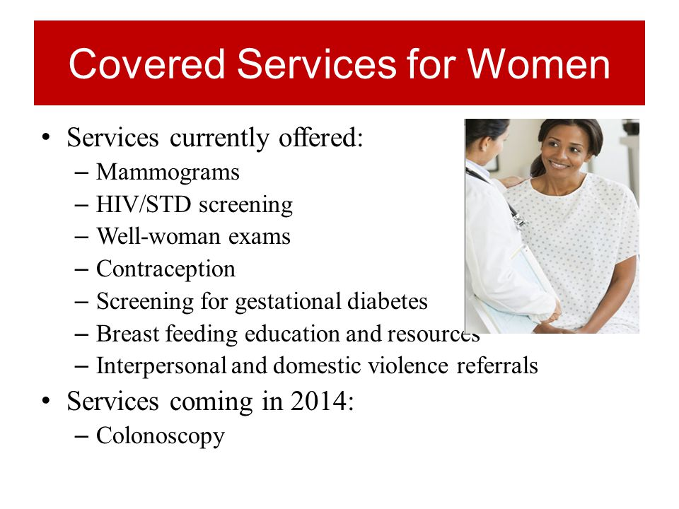 Covered Services for Women Services currently offered: – Mammograms – HIV/STD screening – Well-woman exams – Contraception – Screening for gestational diabetes – Breast feeding education and resources – Interpersonal and domestic violence referrals Services coming in 2014: – Colonoscopy