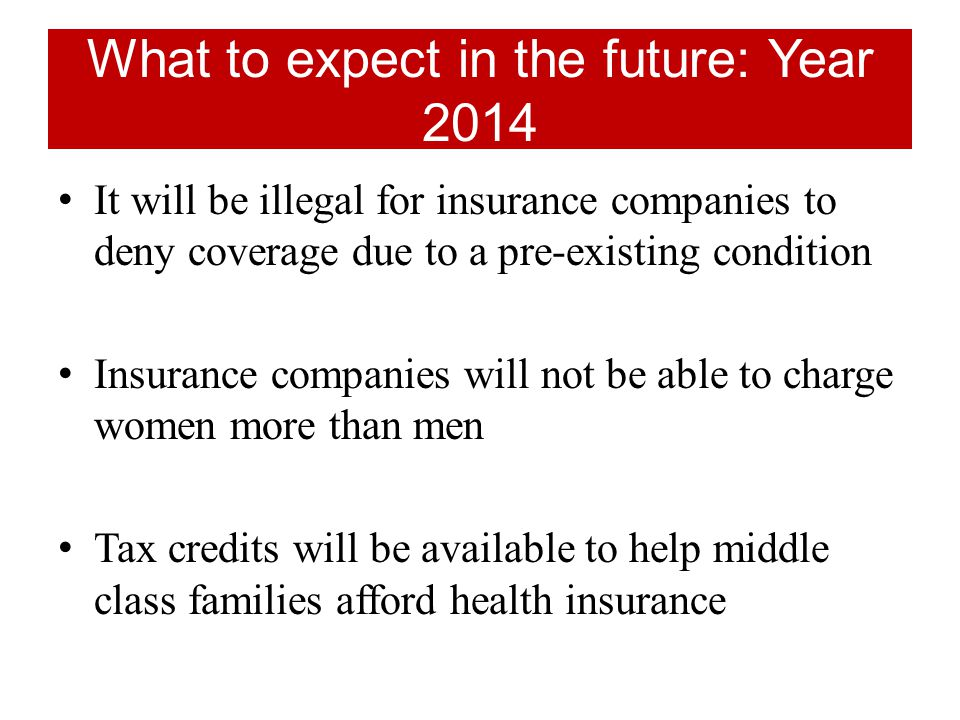 What to expect in the future: Year 2014 It will be illegal for insurance companies to deny coverage due to a pre-existing condition Insurance companies will not be able to charge women more than men Tax credits will be available to help middle class families afford health insurance