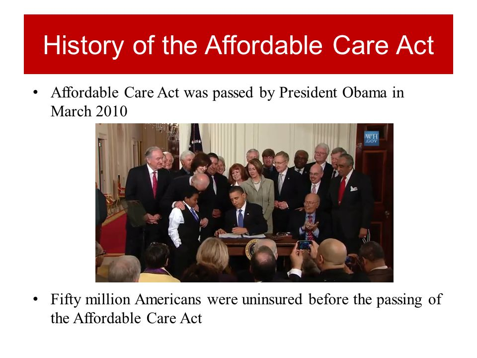 History of the Affordable Care Act Affordable Care Act was passed by President Obama in March 2010 Fifty million Americans were uninsured before the passing of the Affordable Care Act