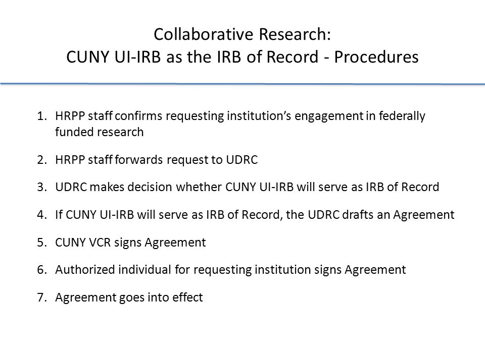 Collaborative Research: CUNY UI-IRB as the IRB of Record - Procedures 1.HRPP staff confirms requesting institution's engagement in federally funded research 2.HRPP staff forwards request to UDRC 3.UDRC makes decision whether CUNY UI-IRB will serve as IRB of Record 4.If CUNY UI-IRB will serve as IRB of Record, the UDRC drafts an Agreement 5.CUNY VCR signs Agreement 6.Authorized individual for requesting institution signs Agreement 7.Agreement goes into effect
