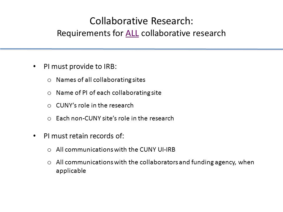 Collaborative Research: Requirements for ALL collaborative research PI must provide to IRB: o Names of all collaborating sites o Name of PI of each collaborating site o CUNY's role in the research o Each non-CUNY site's role in the research PI must retain records of: o All communications with the CUNY UI-IRB o All communications with the collaborators and funding agency, when applicable
