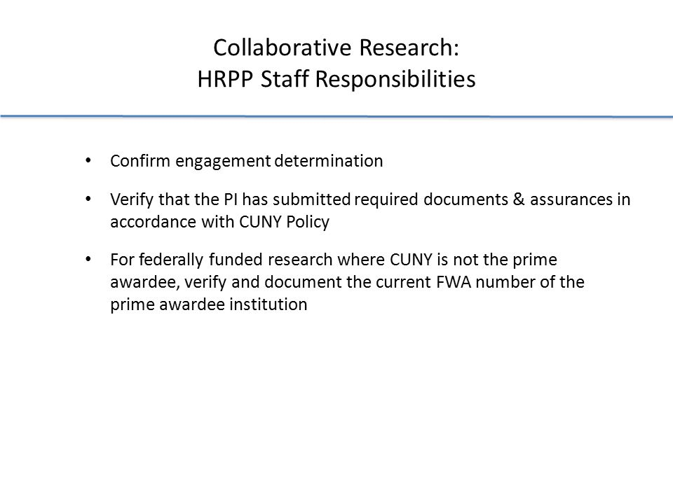 Collaborative Research: HRPP Staff Responsibilities Confirm engagement determination Verify that the PI has submitted required documents & assurances in accordance with CUNY Policy For federally funded research where CUNY is not the prime awardee, verify and document the current FWA number of the prime awardee institution