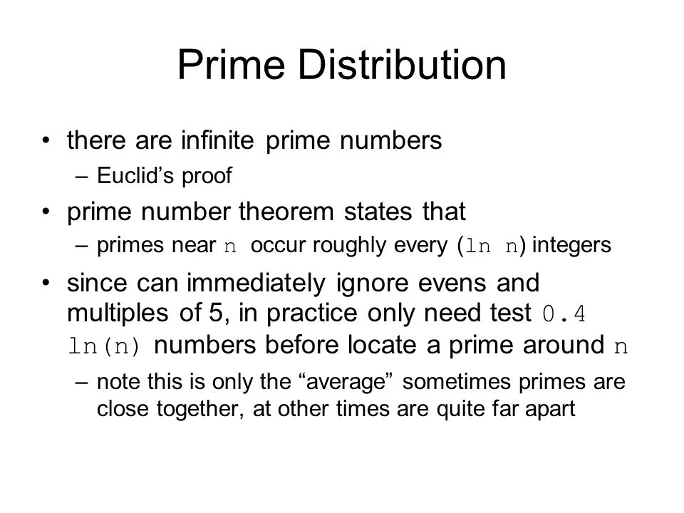 Prime Distribution there are infinite prime numbers –Euclid's proof prime number theorem states that –primes near n occur roughly every ( ln n ) integers since can immediately ignore evens and multiples of 5, in practice only need test 0.4 ln(n) numbers before locate a prime around n –note this is only the average sometimes primes are close together, at other times are quite far apart