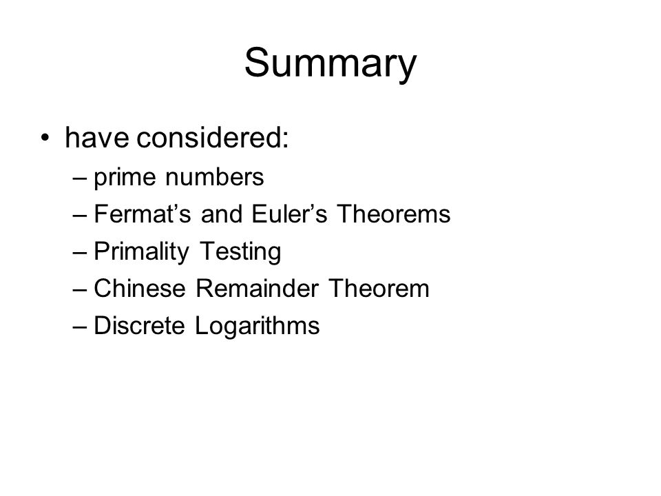 Summary have considered: –prime numbers –Fermat's and Euler's Theorems –Primality Testing –Chinese Remainder Theorem –Discrete Logarithms