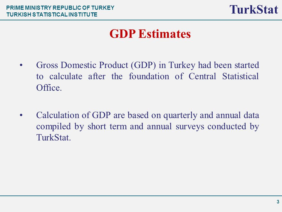 PRIME MINISTRY REPUBLIC OF TURKEY TURKISH STATISTICAL INSTITUTE TurkStat 3 GDP Estimates Gross Domestic Product (GDP) in Turkey had been started to calculate after the foundation of Central Statistical Office.