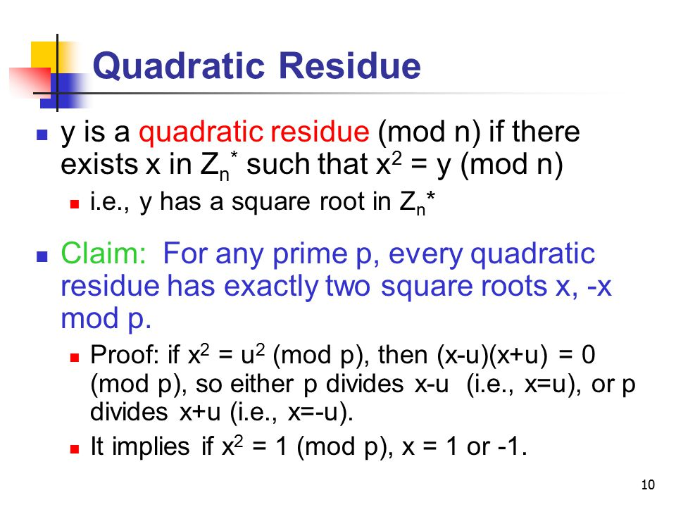 10 Quadratic Residue y is a quadratic residue (mod n) if there exists x in Z n * such that x 2 = y (mod n) i.e., y has a square root in Z n * Claim: For any prime p, every quadratic residue has exactly two square roots x, -x mod p.