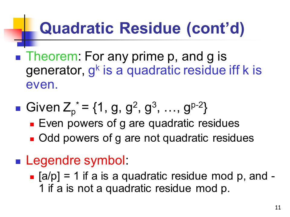 11 Quadratic Residue (cont'd) Theorem: For any prime p, and g is generator, g k is a quadratic residue iff k is even.