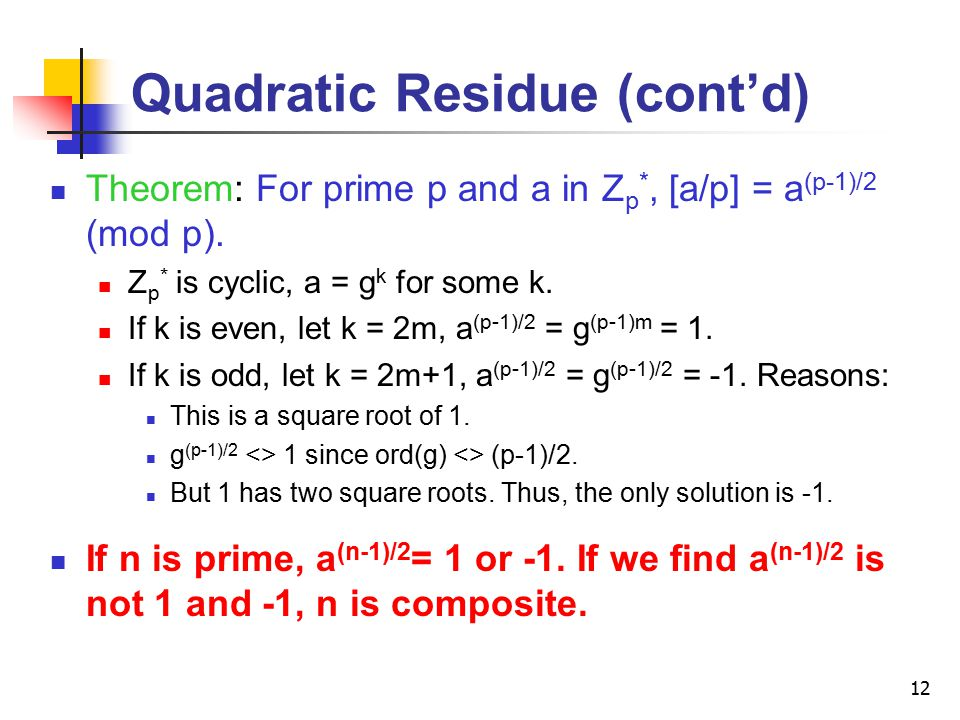 12 Quadratic Residue (cont'd) Theorem: For prime p and a in Z p *, [a/p] = a (p-1)/2 (mod p).