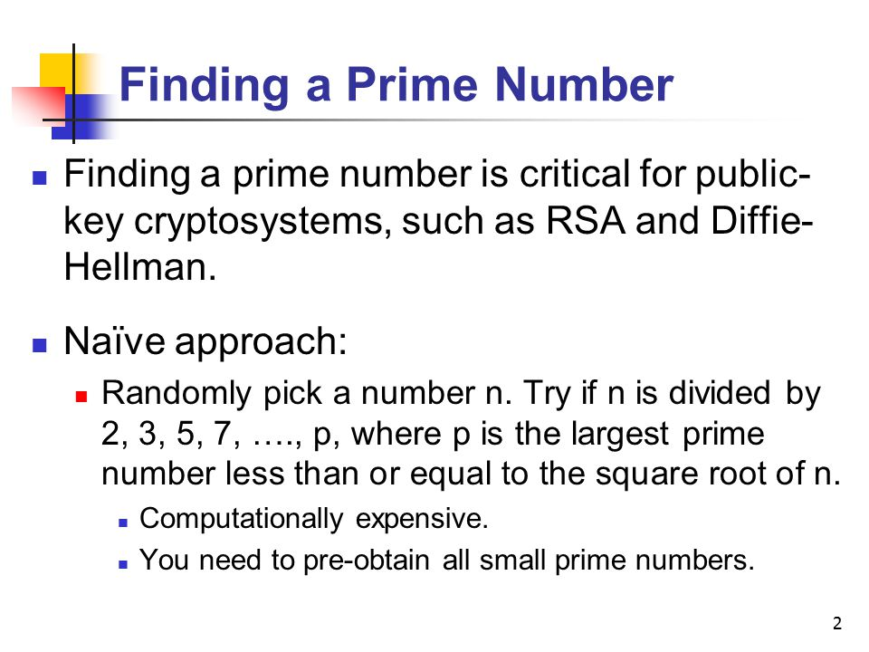 2 Finding a Prime Number Finding a prime number is critical for public- key cryptosystems, such as RSA and Diffie- Hellman.