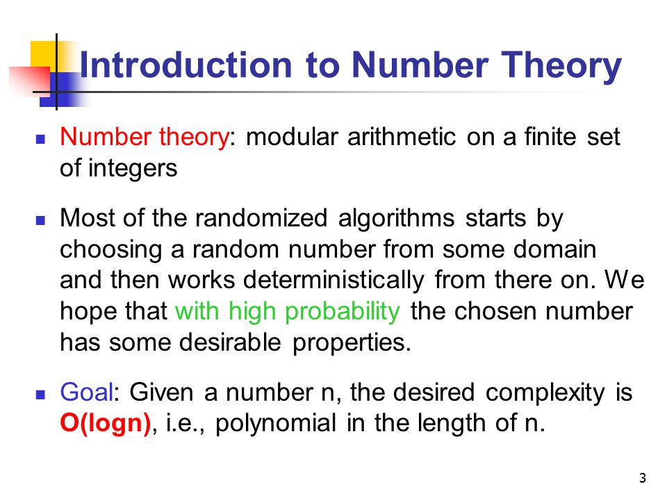 3 Introduction to Number Theory Number theory: modular arithmetic on a finite set of integers Most of the randomized algorithms starts by choosing a random number from some domain and then works deterministically from there on.