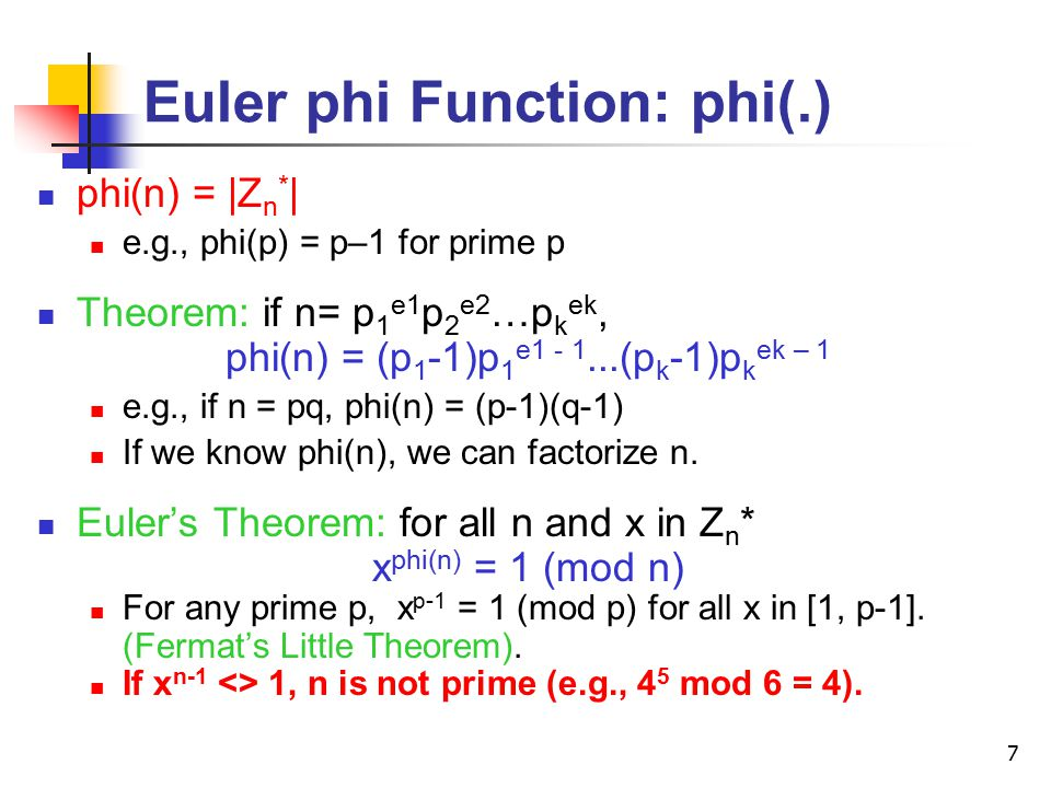 7 Euler phi Function: phi(.) phi(n) = |Z n * | e.g., phi(p) = p–1 for prime p Theorem: if n= p 1 e1 p 2 e2 …p k ek, phi(n) = (p 1 -1)p 1 e (p k -1)p k ek – 1 e.g., if n = pq, phi(n) = (p-1)(q-1) If we know phi(n), we can factorize n.