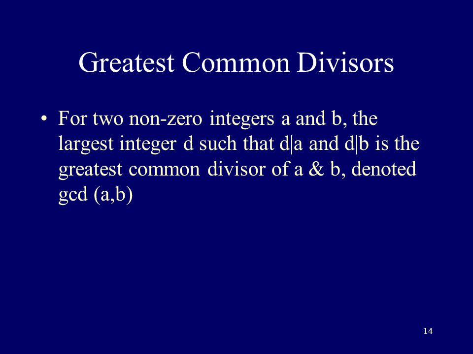 14 Greatest Common Divisors For two non-zero integers a and b, the largest integer d such that d|a and d|b is the greatest common divisor of a & b, denoted gcd (a,b)