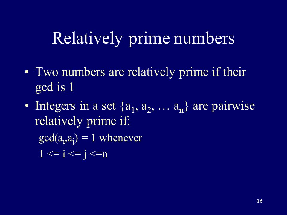 16 Relatively prime numbers Two numbers are relatively prime if their gcd is 1 Integers in a set {a 1, a 2, … a n } are pairwise relatively prime if: gcd(a i,a j ) = 1 whenever 1 <= i <= j <=n