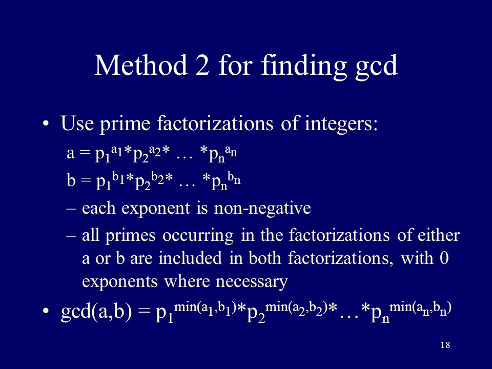 18 Method 2 for finding gcd Use prime factorizations of integers: a = p 1 a 1 *p 2 a 2 * … *p n a n b = p 1 b 1 *p 2 b 2 * … *p n b n –each exponent is non-negative –all primes occurring in the factorizations of either a or b are included in both factorizations, with 0 exponents where necessary gcd(a,b) = p 1 min(a 1,b 1 ) *p 2 min(a 2,b 2 ) *…*p n min(a n,b n )