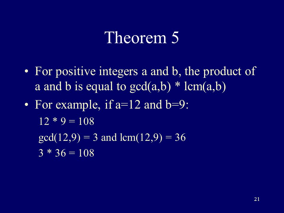 21 Theorem 5 For positive integers a and b, the product of a and b is equal to gcd(a,b) * lcm(a,b) For example, if a=12 and b=9: 12 * 9 = 108 gcd(12,9) = 3 and lcm(12,9) = 36 3 * 36 = 108