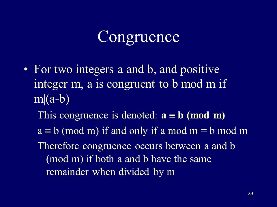 23 Congruence For two integers a and b, and positive integer m, a is congruent to b mod m if m|(a-b) This congruence is denoted: a  b (mod m) a  b (mod m) if and only if a mod m = b mod m Therefore congruence occurs between a and b (mod m) if both a and b have the same remainder when divided by m