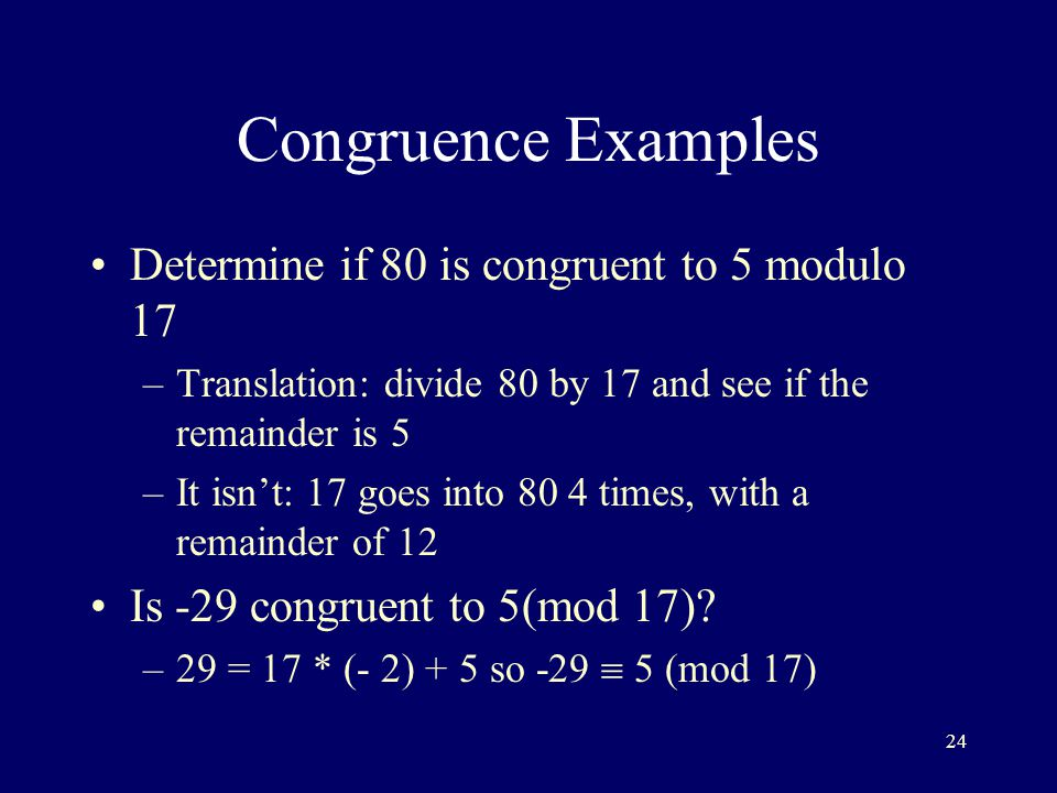 24 Congruence Examples Determine if 80 is congruent to 5 modulo 17 –Translation: divide 80 by 17 and see if the remainder is 5 –It isn't: 17 goes into 80 4 times, with a remainder of 12 Is -29 congruent to 5(mod 17).