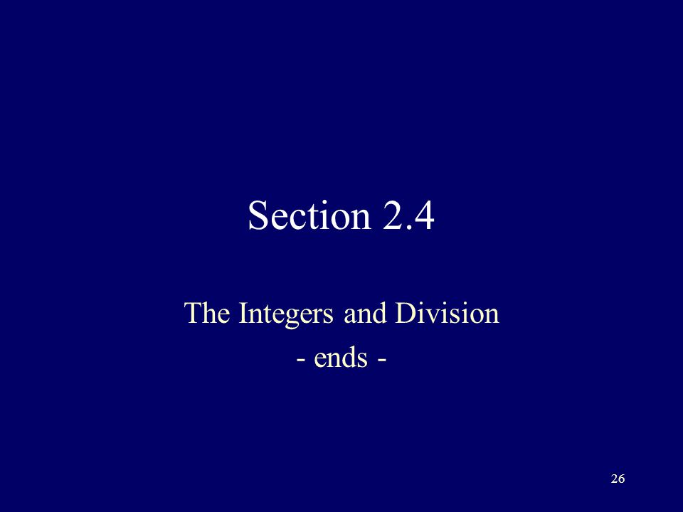 26 Section 2.4 The Integers and Division - ends -