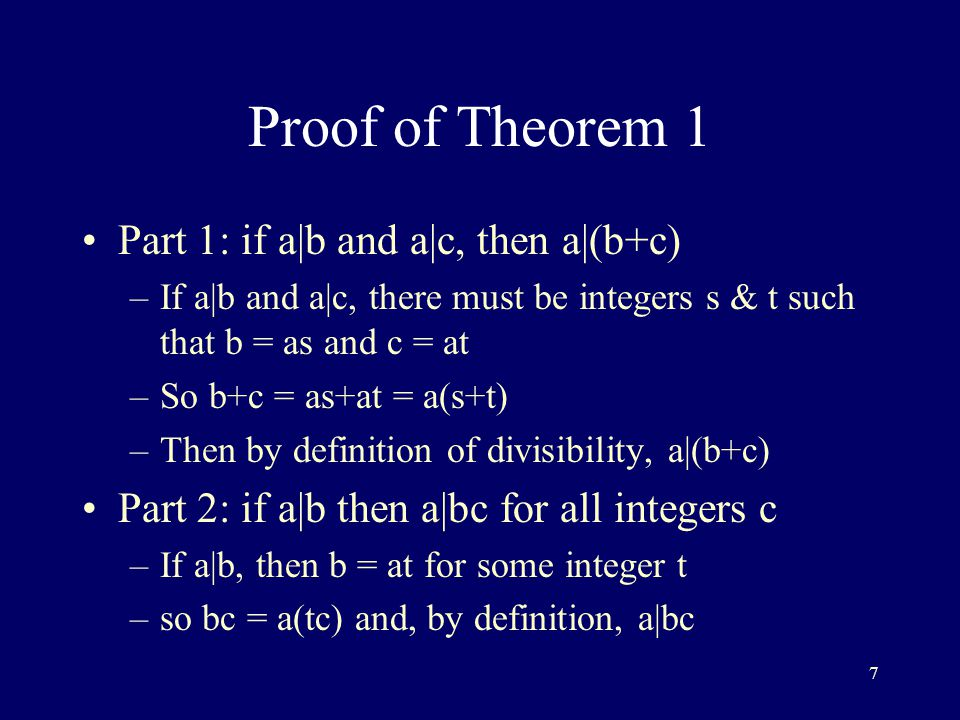 7 Proof of Theorem 1 Part 1: if a|b and a|c, then a|(b+c) –If a|b and a|c, there must be integers s & t such that b = as and c = at –So b+c = as+at = a(s+t) –Then by definition of divisibility, a|(b+c) Part 2: if a|b then a|bc for all integers c –If a|b, then b = at for some integer t –so bc = a(tc) and, by definition, a|bc
