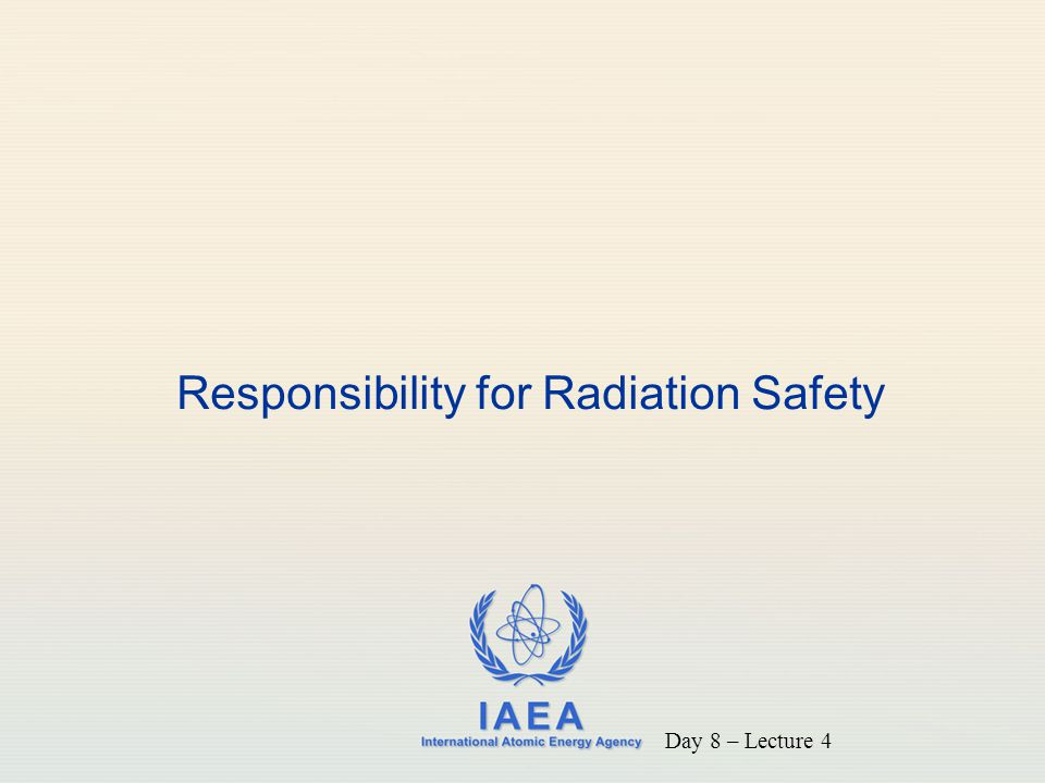 IAEA International Atomic Energy Agency Responsibility for Radiation Safety Day 8 – Lecture 4