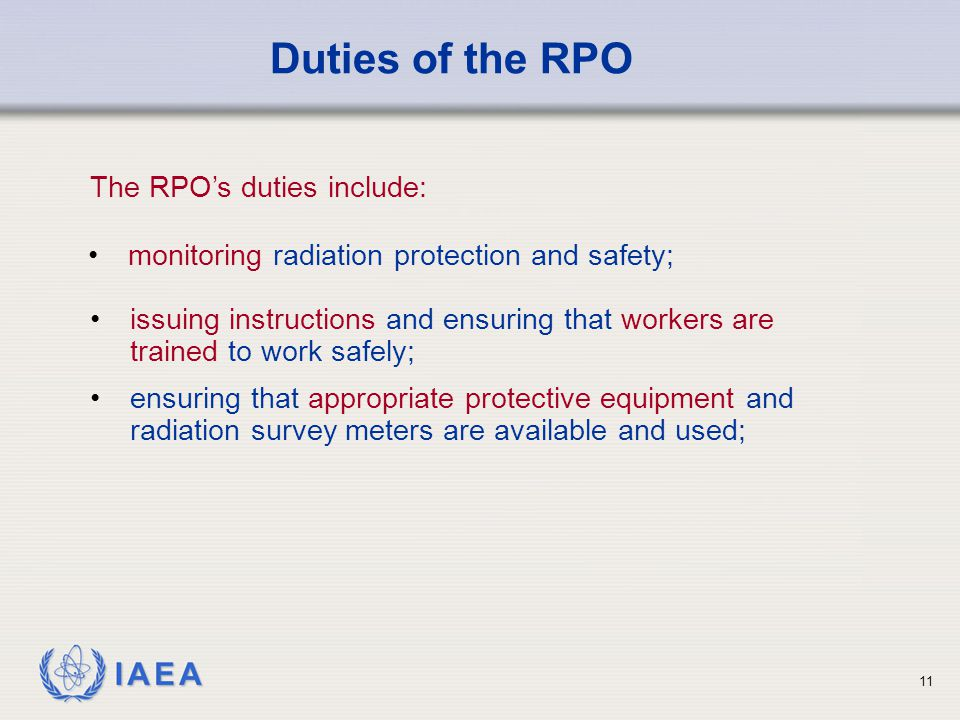 IAEA 11 issuing instructions and ensuring that workers are trained to work safely; ensuring that appropriate protective equipment and radiation survey meters are available and used; Duties of the RPO monitoring radiation protection and safety; The RPO's duties include: