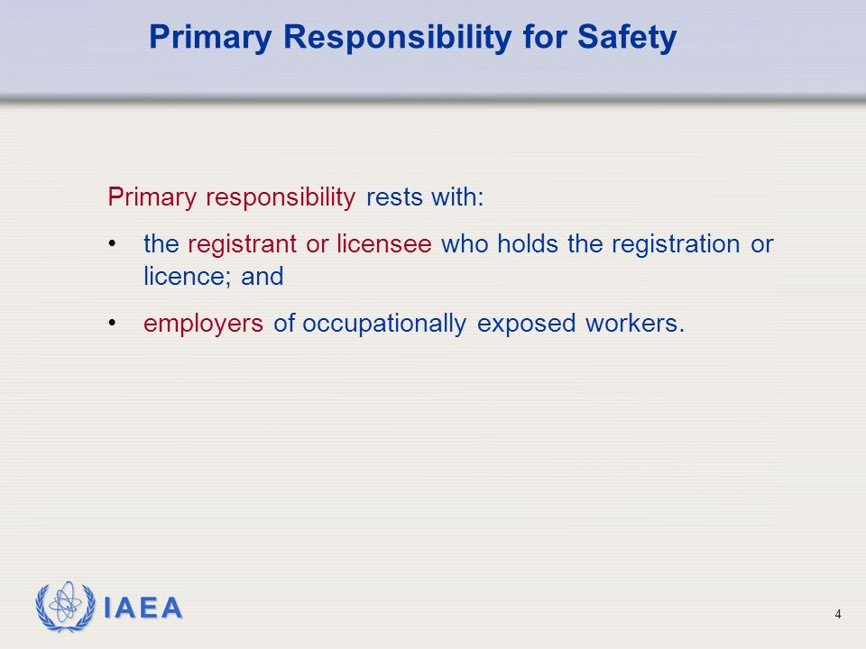 IAEA 4 Primary responsibility rests with: the registrant or licensee who holds the registration or licence; and employers of occupationally exposed workers.