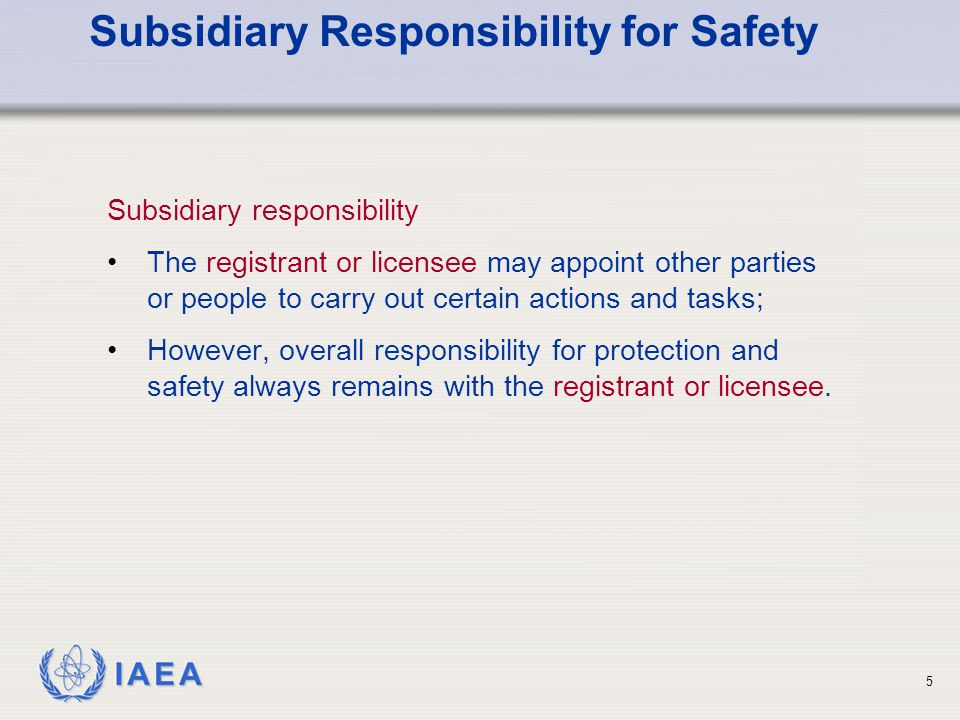 IAEA 5 Subsidiary Responsibility for Safety Subsidiary responsibility The registrant or licensee may appoint other parties or people to carry out certain actions and tasks; However, overall responsibility for protection and safety always remains with the registrant or licensee.