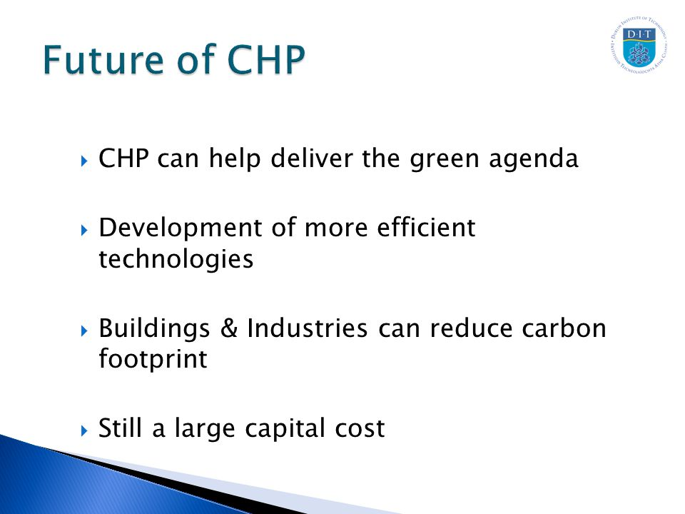  CHP can help deliver the green agenda  Development of more efficient technologies  Buildings & Industries can reduce carbon footprint  Still a large capital cost