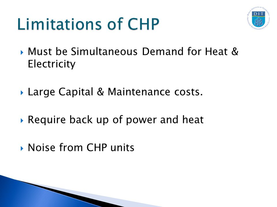  Must be Simultaneous Demand for Heat & Electricity  Large Capital & Maintenance costs.